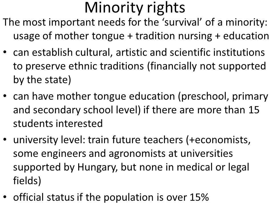 Minority rights The most important needs for the 'survival' of a minority: usage of mother tongue + tradition nursing + education can establish cultural, artistic and scientific institutions to preserve ethnic traditions (financially not supported by the state) can have mother tongue education (preschool, primary and secondary school level) if there are more than 15 students interested university level: train future teachers (+economists, some engineers and agronomists at universities supported by Hungary, but none in medical or legal fields) official status if the population is over 15%