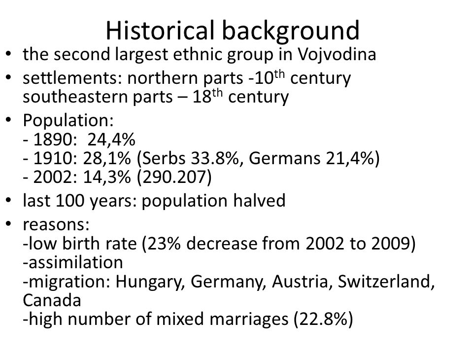 Historical background the second largest ethnic group in Vojvodina settlements: northern parts -10 th century southeastern parts – 18 th century Population: - 1890: 24,4% - 1910: 28,1% (Serbs 33.8%, Germans 21,4%) - 2002: 14,3% (290.207) last 100 years: population halved reasons: -low birth rate (23% decrease from 2002 to 2009) -assimilation -migration: Hungary, Germany, Austria, Switzerland, Canada -high number of mixed marriages (22.8%)