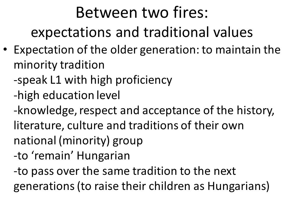 Between two fires: expectations and traditional values Expectation of the older generation: to maintain the minority tradition -speak L1 with high proficiency -high education level -knowledge, respect and acceptance of the history, literature, culture and traditions of their own national (minority) group -to 'remain' Hungarian -to pass over the same tradition to the next generations (to raise their children as Hungarians)