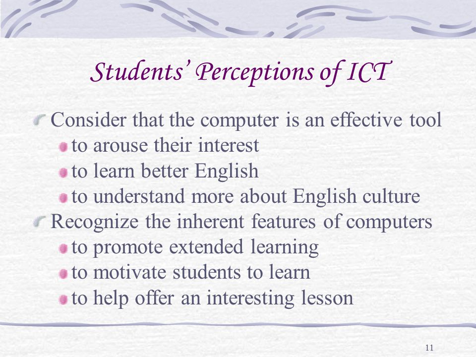 11 Students' Perceptions of ICT Consider that the computer is an effective tool to arouse their interest to learn better English to understand more about English culture Recognize the inherent features of computers to promote extended learning to motivate students to learn to help offer an interesting lesson