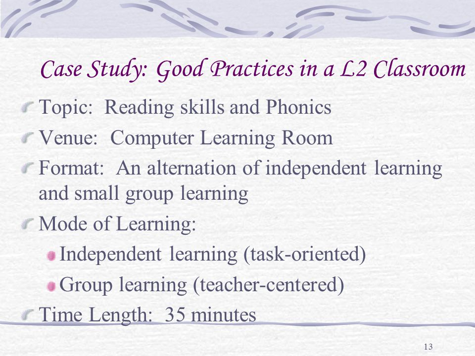 13 Case Study: Good Practices in a L2 Classroom Topic: Reading skills and Phonics Venue: Computer Learning Room Format: An alternation of independent learning and small group learning Mode of Learning: Independent learning (task-oriented) Group learning (teacher-centered) Time Length: 35 minutes