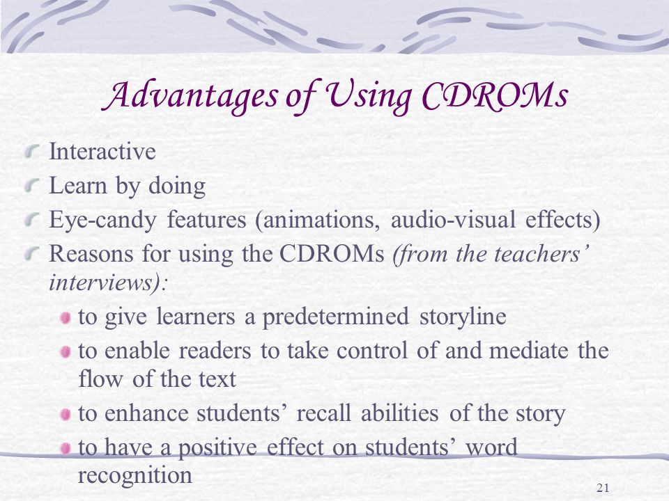 21 Advantages of Using CDROMs Interactive Learn by doing Eye-candy features (animations, audio-visual effects) Reasons for using the CDROMs (from the teachers' interviews): to give learners a predetermined storyline to enable readers to take control of and mediate the flow of the text to enhance students' recall abilities of the story to have a positive effect on students' word recognition