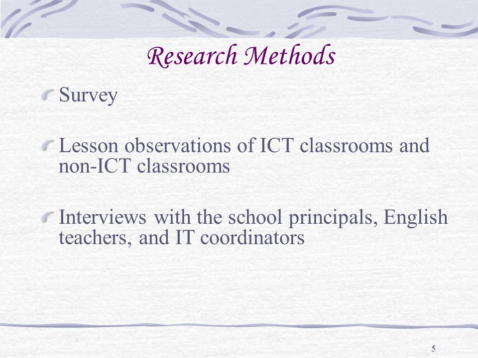5 Research Methods Survey Lesson observations of ICT classrooms and non-ICT classrooms Interviews with the school principals, English teachers, and IT coordinators