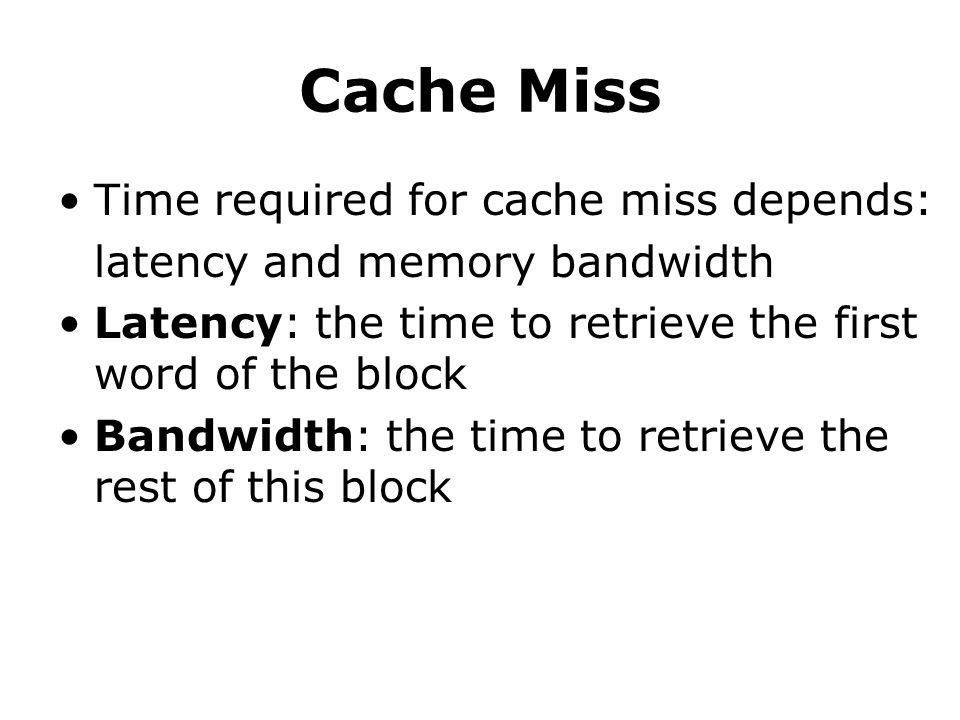 Cache Miss Time required for cache miss depends: latency and memory bandwidth Latency: the time to retrieve the first word of the block Bandwidth: the time to retrieve the rest of this block