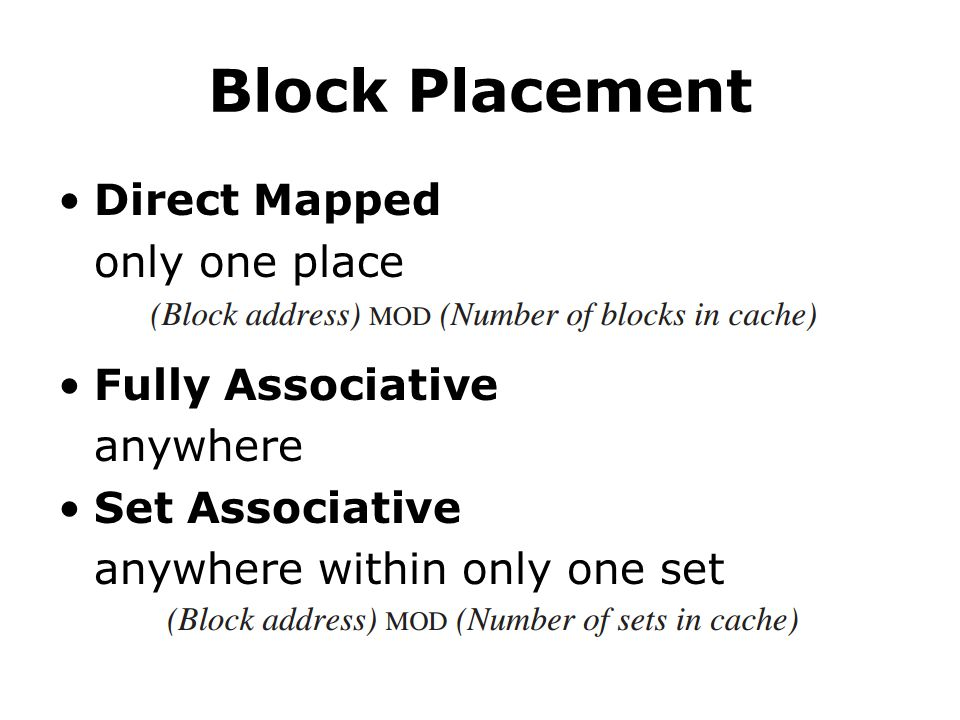 Block Placement Direct Mapped only one place Fully Associative anywhere Set Associative anywhere within only one set