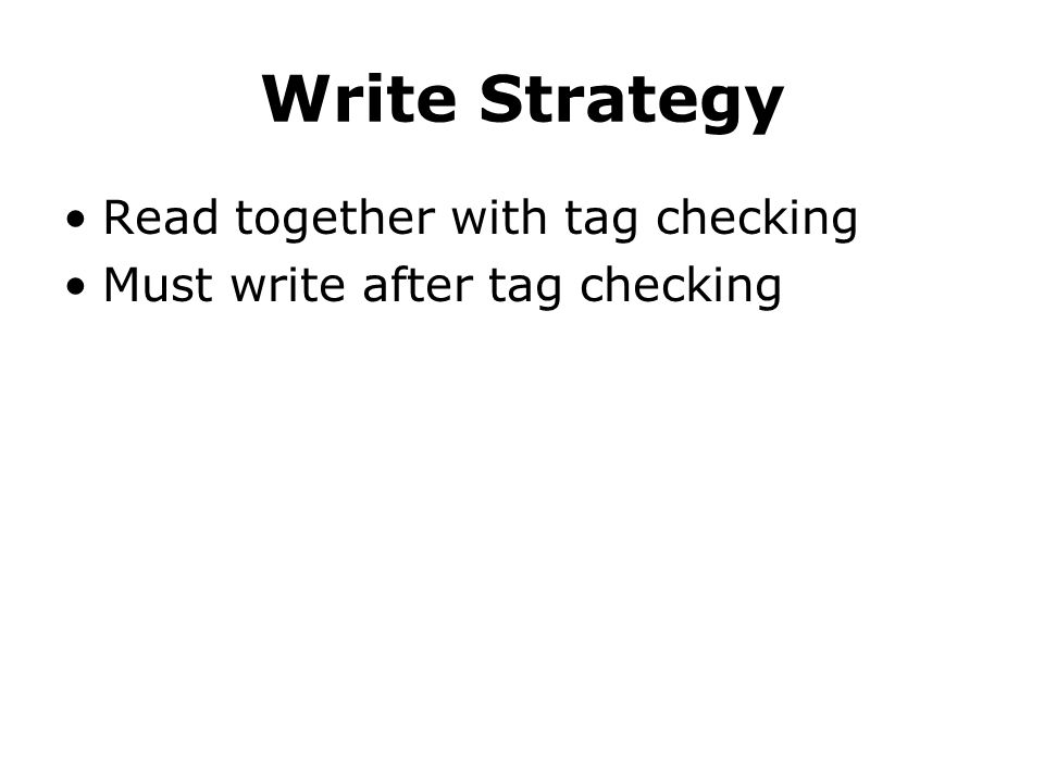 Write Strategy Read together with tag checking Must write after tag checking