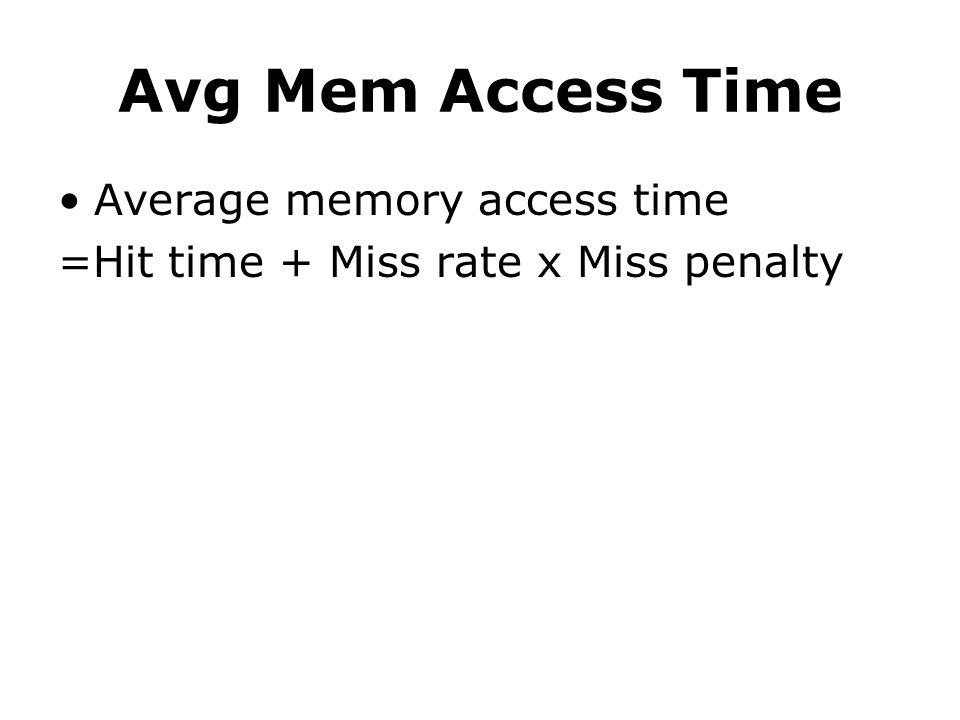 Avg Mem Access Time Average memory access time =Hit time + Miss rate x Miss penalty