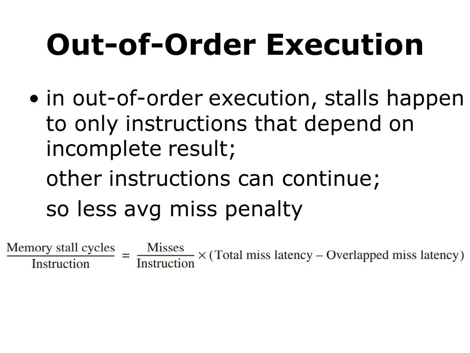 Out-of-Order Execution in out-of-order execution, stalls happen to only instructions that depend on incomplete result; other instructions can continue; so less avg miss penalty