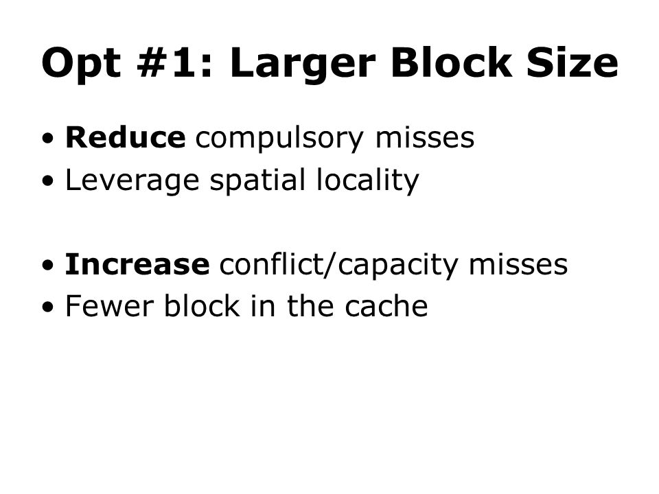 Opt #1: Larger Block Size Reduce compulsory misses Leverage spatial locality Increase conflict/capacity misses Fewer block in the cache