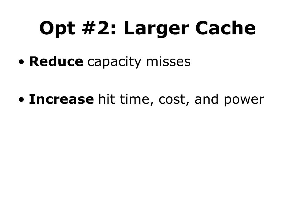 Opt #2: Larger Cache Reduce capacity misses Increase hit time, cost, and power