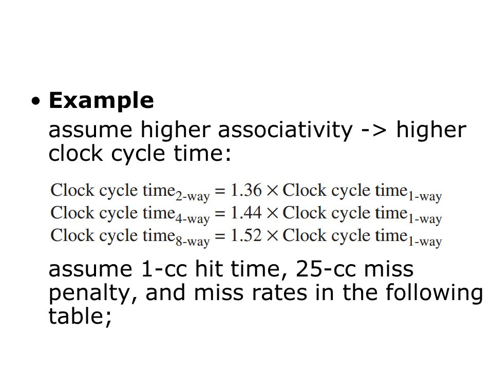 Example assume higher associativity -> higher clock cycle time: assume 1-cc hit time, 25-cc miss penalty, and miss rates in the following table;