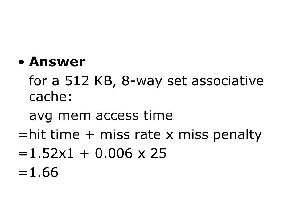 Answer for a 512 KB, 8-way set associative cache: avg mem access time =hit time + miss rate x miss penalty =1.52x x 25 =1.66