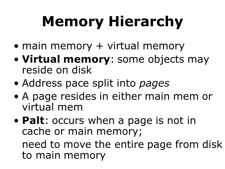 main memory + virtual memory Virtual memory: some objects may reside on disk Address pace split into pages A page resides in either main mem or virtual mem Palt: occurs when a page is not in cache or main memory; need to move the entire page from disk to main memory
