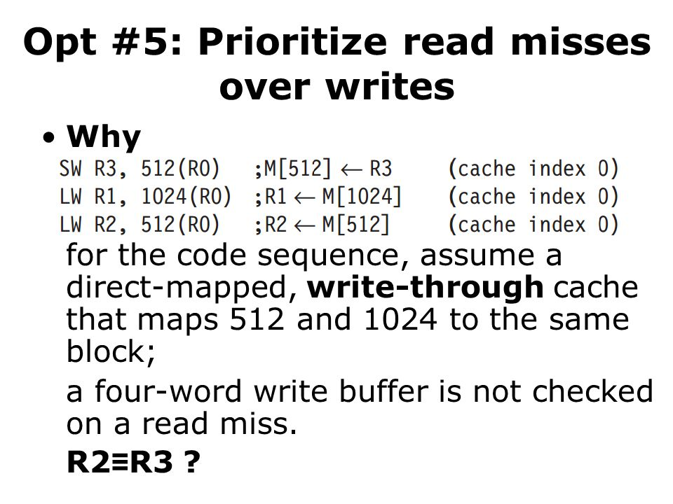 Opt #5: Prioritize read misses over writes Why for the code sequence, assume a direct-mapped, write-through cache that maps 512 and 1024 to the same block; a four-word write buffer is not checked on a read miss.