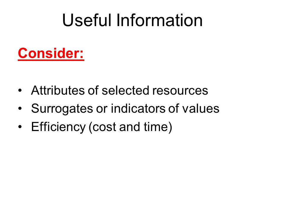 Useful Information Consider: Attributes of selected resources Surrogates or indicators of values Efficiency (cost and time)