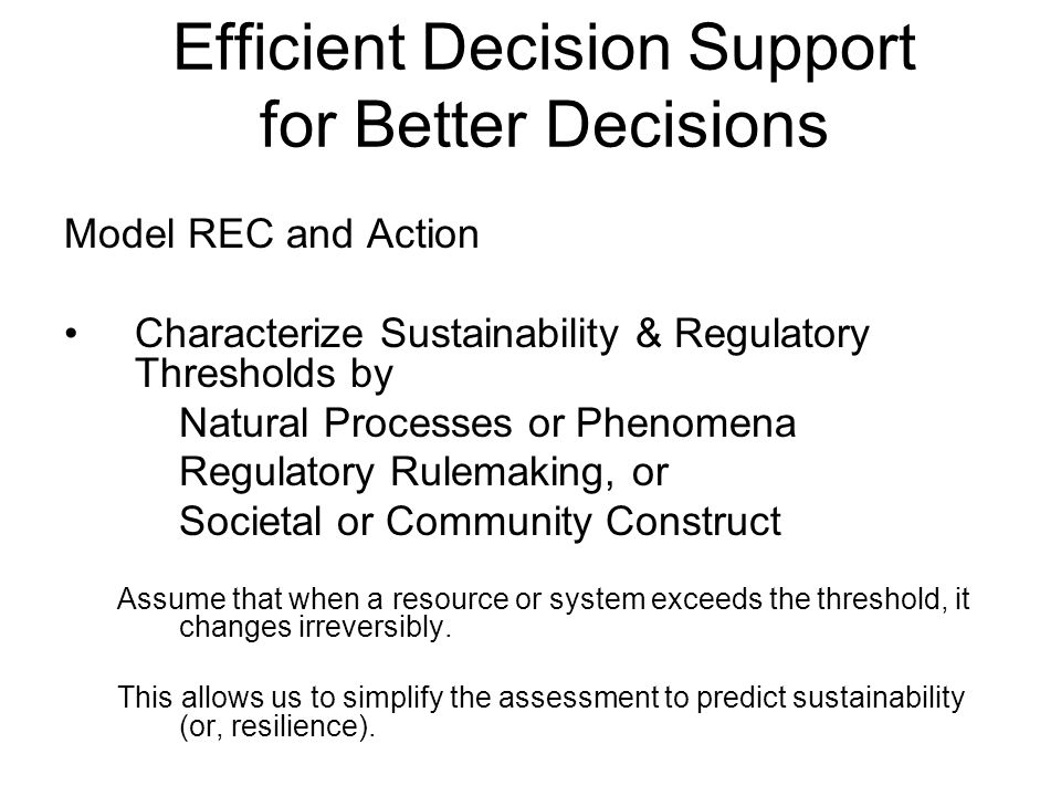 Efficient Decision Support for Better Decisions Model REC and Action Characterize Sustainability & Regulatory Thresholds by Natural Processes or Phenomena Regulatory Rulemaking, or Societal or Community Construct Assume that when a resource or system exceeds the threshold, it changes irreversibly.