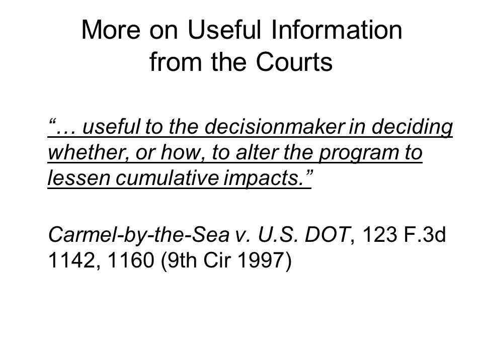 More on Useful Information from the Courts … useful to the decisionmaker in deciding whether, or how, to alter the program to lessen cumulative impacts. Carmel-by-the-Sea v.