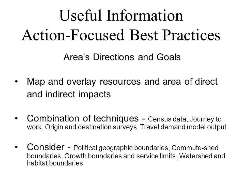 Useful Information Action-Focused Best Practices Area's Directions and Goals Map and overlay resources and area of direct and indirect impacts Combination of techniques - Census data, Journey to work, Origin and destination surveys, Travel demand model output Consider - Political geographic boundaries, Commute-shed boundaries, Growth boundaries and service limits, Watershed and habitat boundaries