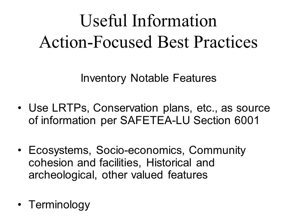 Useful Information Action-Focused Best Practices Inventory Notable Features Use LRTPs, Conservation plans, etc., as source of information per SAFETEA-LU Section 6001 Ecosystems, Socio-economics, Community cohesion and facilities, Historical and archeological, other valued features Terminology