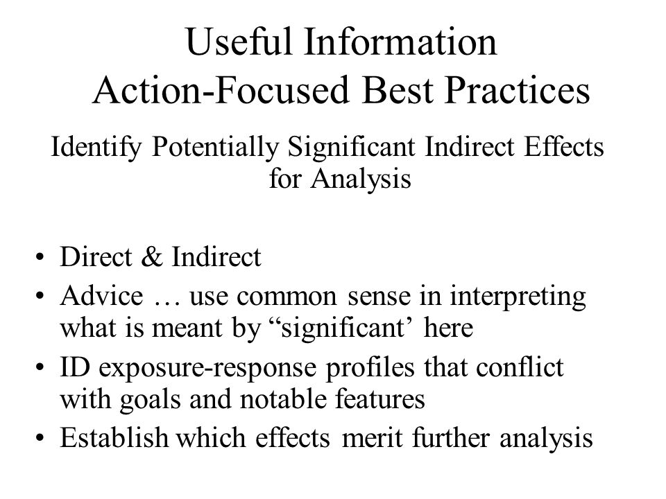 Useful Information Action-Focused Best Practices Identify Potentially Significant Indirect Effects for Analysis Direct & Indirect Advice … use common sense in interpreting what is meant by significant' here ID exposure-response profiles that conflict with goals and notable features Establish which effects merit further analysis