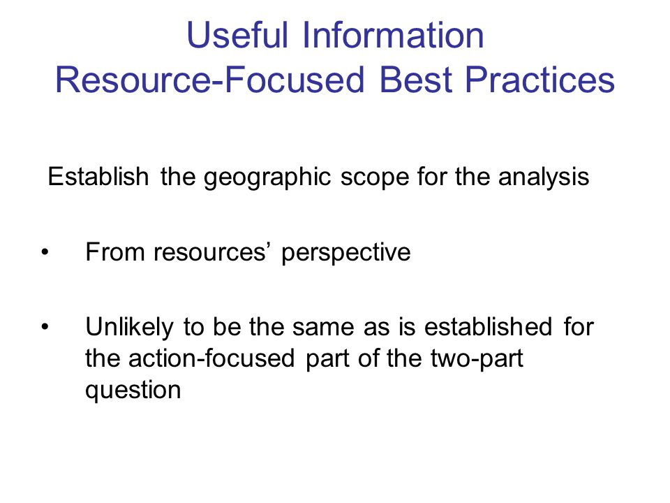 Useful Information Resource-Focused Best Practices Establish the geographic scope for the analysis From resources' perspective Unlikely to be the same as is established for the action-focused part of the two-part question