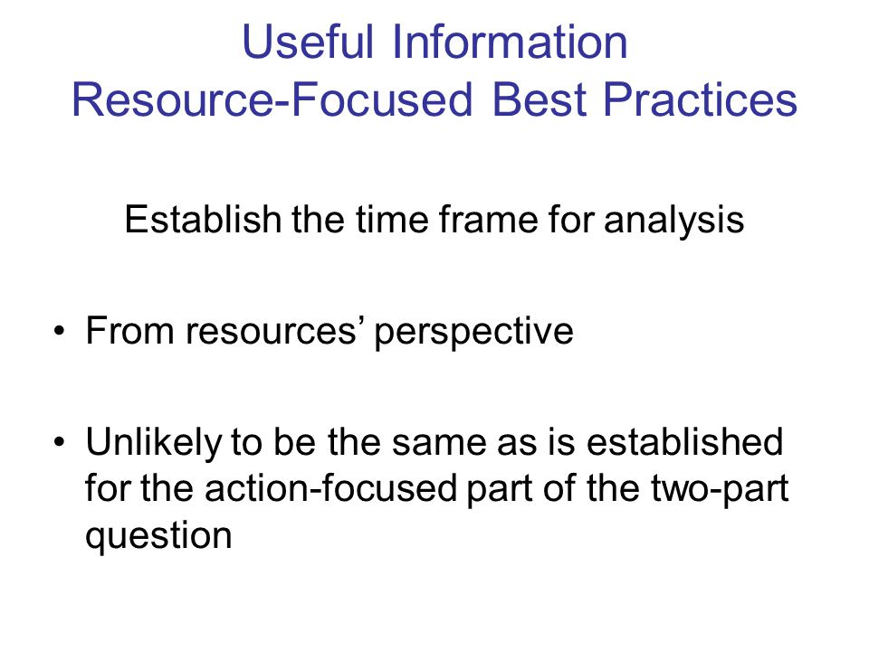 Useful Information Resource-Focused Best Practices Establish the time frame for analysis From resources' perspective Unlikely to be the same as is established for the action-focused part of the two-part question