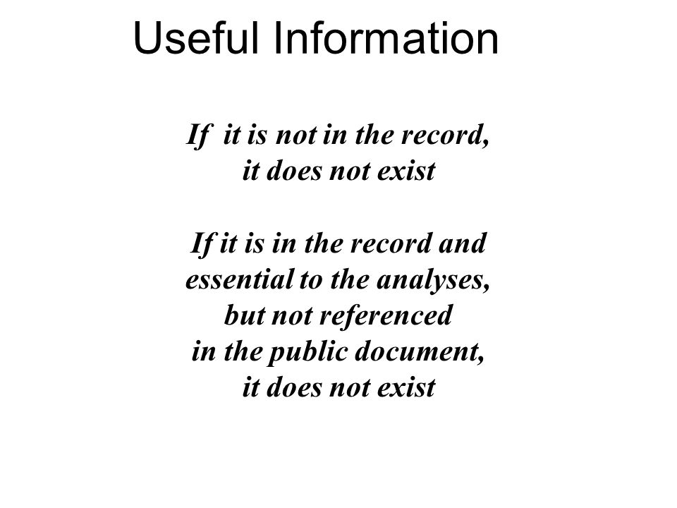 Useful Information If it is not in the record, it does not exist If it is in the record and essential to the analyses, but not referenced in the public document, it does not exist