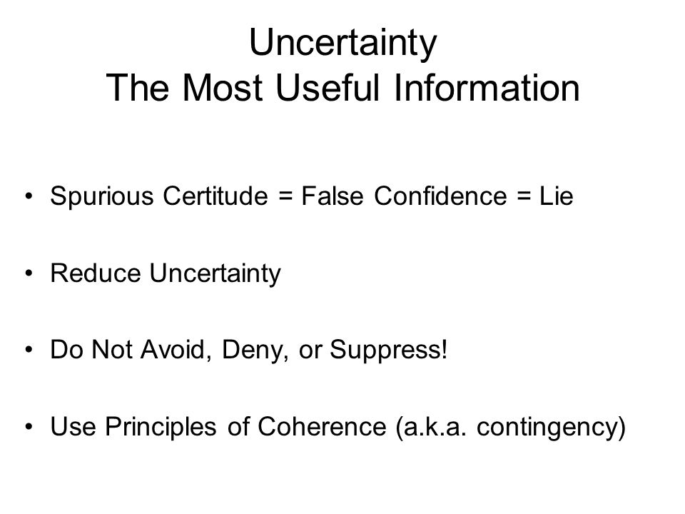 Uncertainty The Most Useful Information Spurious Certitude = False Confidence = Lie Reduce Uncertainty Do Not Avoid, Deny, or Suppress.