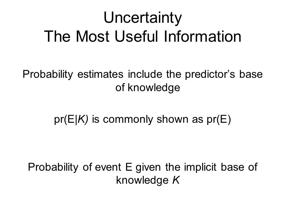 Uncertainty The Most Useful Information Probability estimates include the predictor's base of knowledge pr(E|Κ) is commonly shown as pr(E) Probability of event E given the implicit base of knowledge K