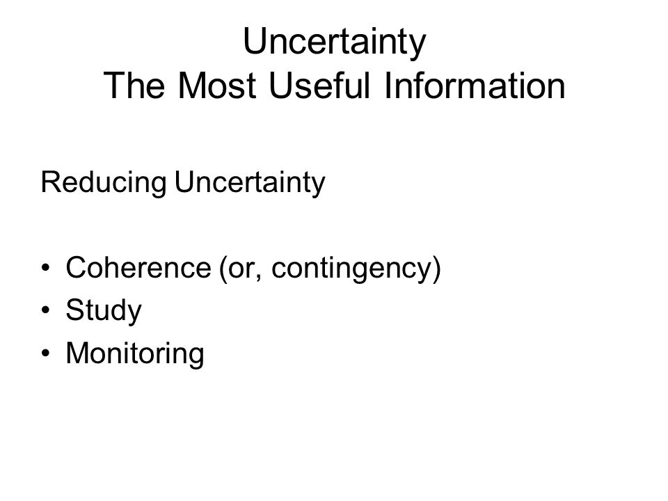 Uncertainty The Most Useful Information Reducing Uncertainty Coherence (or, contingency) Study Monitoring