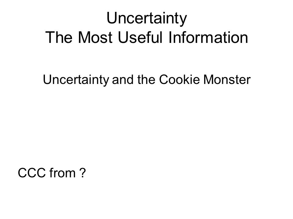 Uncertainty The Most Useful Information Uncertainty and the Cookie Monster CCC from