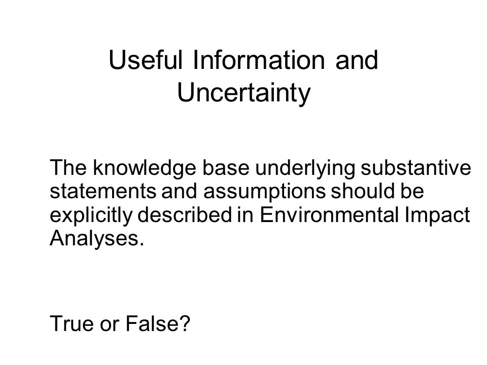 Useful Information and Uncertainty The knowledge base underlying substantive statements and assumptions should be explicitly described in Environmental Impact Analyses.