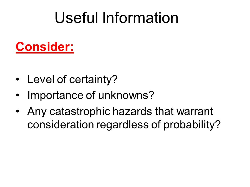 Useful Information Consider: Level of certainty. Importance of unknowns.