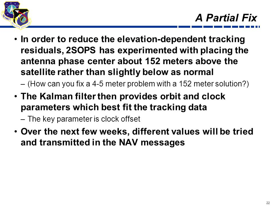 22 Draft A Partial Fix In order to reduce the elevation-dependent tracking residuals, 2SOPS has experimented with placing the antenna phase center about 152 meters above the satellite rather than slightly below as normal –(How can you fix a 4-5 meter problem with a 152 meter solution ) The Kalman filter then provides orbit and clock parameters which best fit the tracking data –The key parameter is clock offset Over the next few weeks, different values will be tried and transmitted in the NAV messages