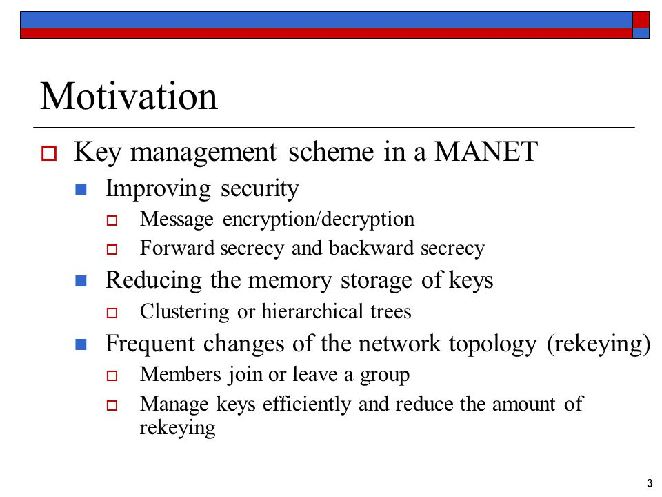 3 Motivation  Key management scheme in a MANET Improving security  Message encryption/decryption  Forward secrecy and backward secrecy Reducing the memory storage of keys  Clustering or hierarchical trees Frequent changes of the network topology (rekeying)  Members join or leave a group  Manage keys efficiently and reduce the amount of rekeying