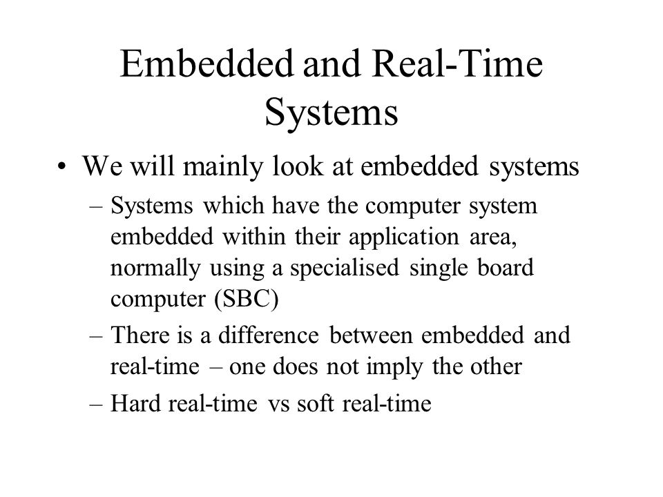 Embedded and Real-Time Systems We will mainly look at embedded systems –Systems which have the computer system embedded within their application area, normally using a specialised single board computer (SBC) –There is a difference between embedded and real-time – one does not imply the other –Hard real-time vs soft real-time