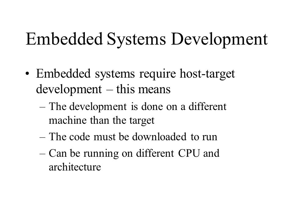 Embedded Systems Development Embedded systems require host-target development – this means –The development is done on a different machine than the target –The code must be downloaded to run –Can be running on different CPU and architecture