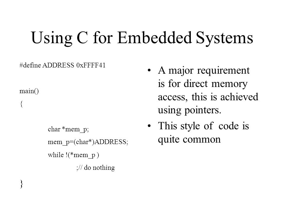 Using C for Embedded Systems A major requirement is for direct memory access, this is achieved using pointers.