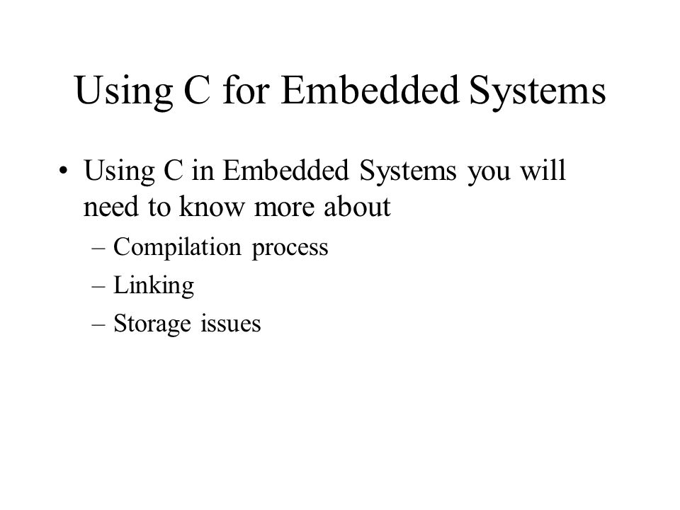 Using C for Embedded Systems Using C in Embedded Systems you will need to know more about –Compilation process –Linking –Storage issues