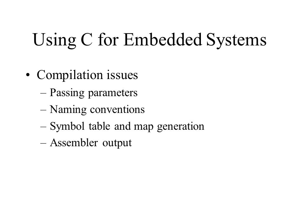 Using C for Embedded Systems Compilation issues –Passing parameters –Naming conventions –Symbol table and map generation –Assembler output