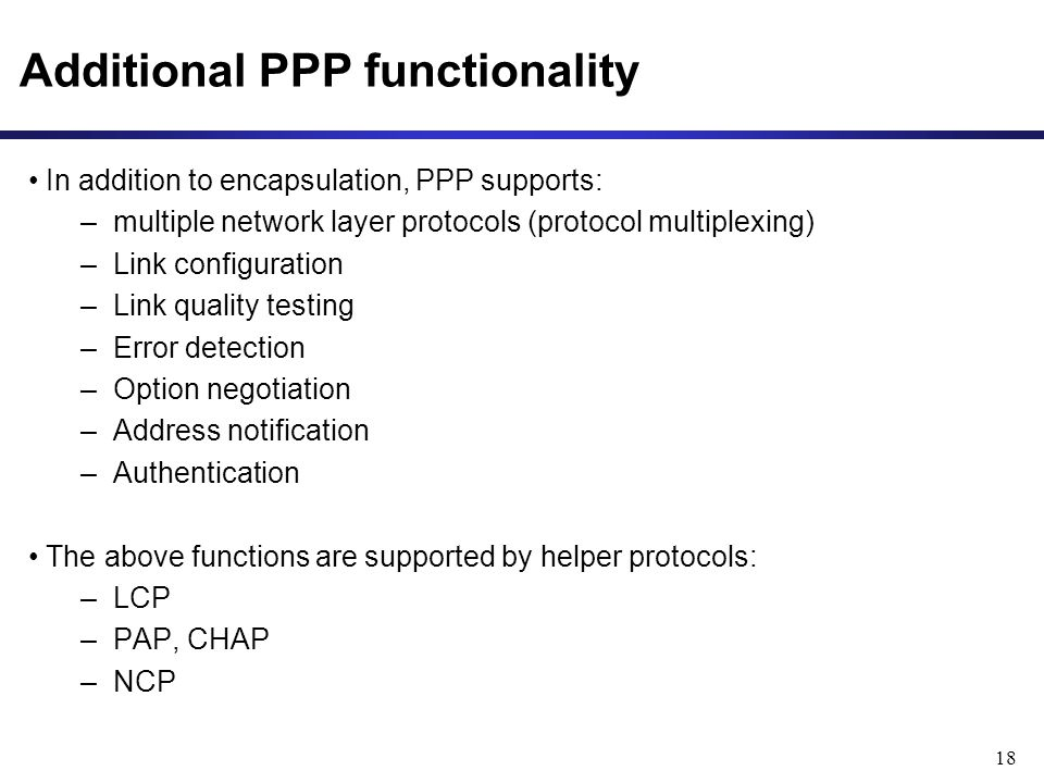 18 Additional PPP functionality In addition to encapsulation, PPP supports: –multiple network layer protocols (protocol multiplexing) –Link configuration –Link quality testing –Error detection –Option negotiation –Address notification –Authentication The above functions are supported by helper protocols: –LCP –PAP, CHAP –NCP