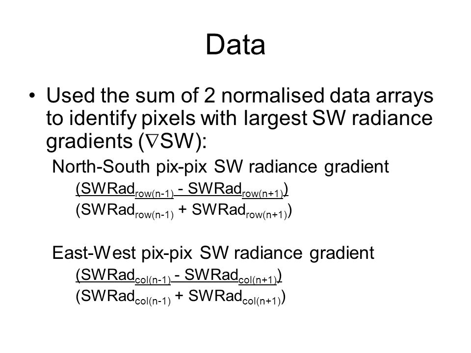 Data Used the sum of 2 normalised data arrays to identify pixels with largest SW radiance gradients (  SW): North-South pix-pix SW radiance gradient (SWRad row(n-1) - SWRad row(n+1) ) (SWRad row(n-1) + SWRad row(n+1) ) East-West pix-pix SW radiance gradient (SWRad col(n-1) - SWRad col(n+1) ) (SWRad col(n-1) + SWRad col(n+1) )