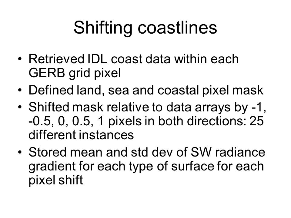 Shifting coastlines Retrieved IDL coast data within each GERB grid pixel Defined land, sea and coastal pixel mask Shifted mask relative to data arrays by -1, -0.5, 0, 0.5, 1 pixels in both directions: 25 different instances Stored mean and std dev of SW radiance gradient for each type of surface for each pixel shift