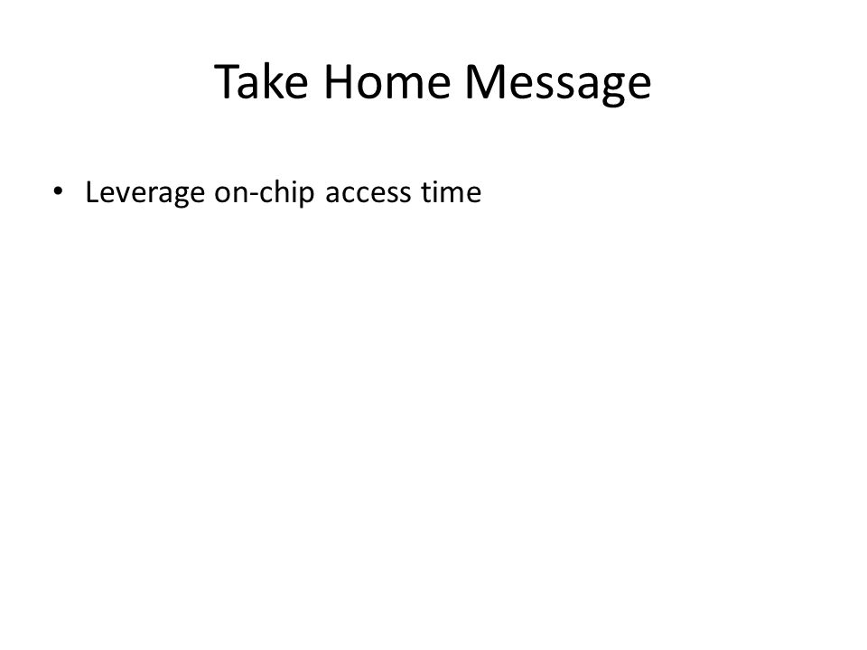 Take Home Message Leverage on-chip access time