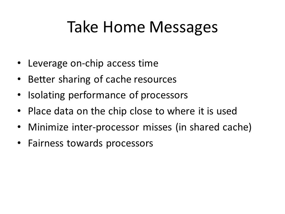 Take Home Messages Leverage on-chip access time Better sharing of cache resources Isolating performance of processors Place data on the chip close to where it is used Minimize inter-processor misses (in shared cache) Fairness towards processors