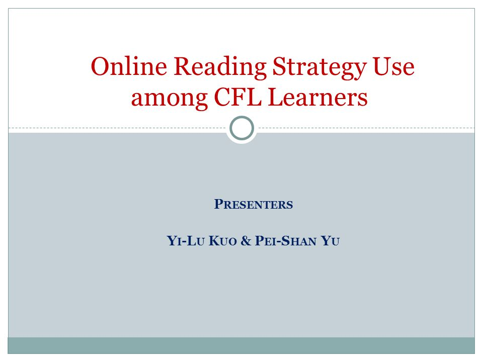 P RESENTERS Y I -L U K UO & P EI -S HAN Y U Online Reading Strategy Use among CFL Learners