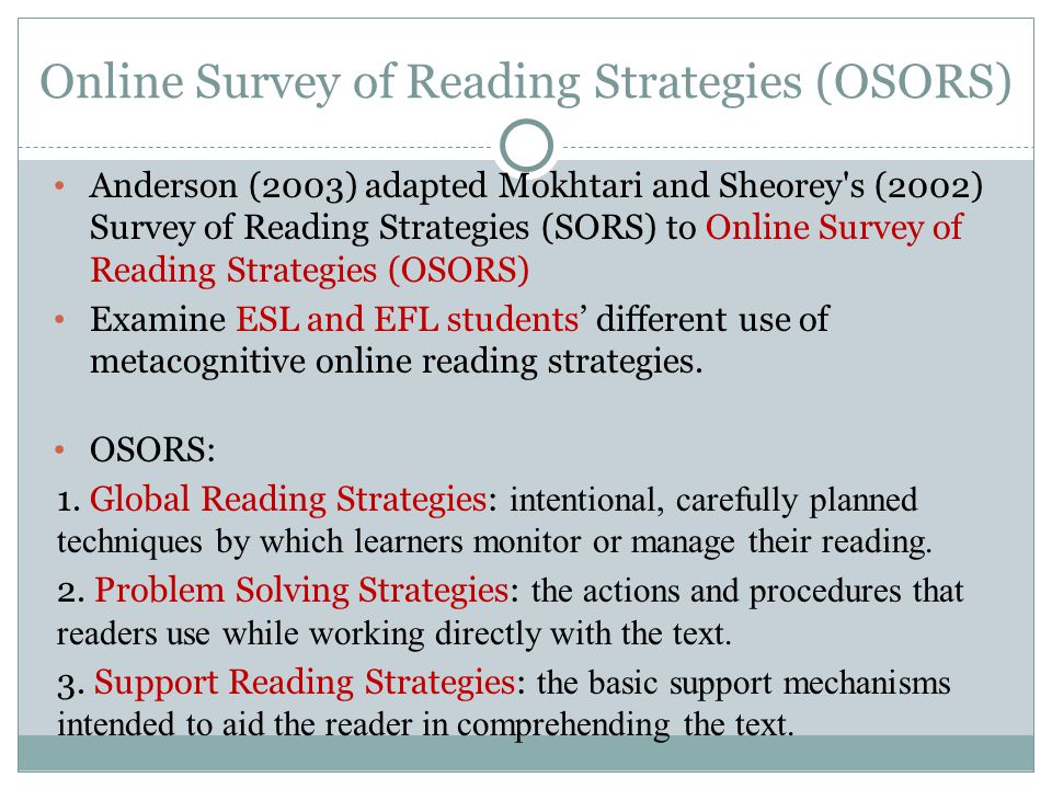 Online Survey of Reading Strategies (OSORS) Anderson (2003) adapted Mokhtari and Sheorey s (2002) Survey of Reading Strategies (SORS) to Online Survey of Reading Strategies (OSORS) Examine ESL and EFL students' different use of metacognitive online reading strategies.
