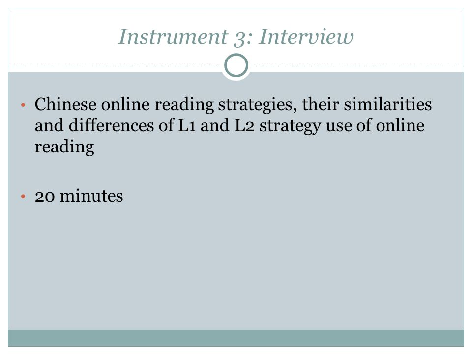 Instrument 3: Interview Chinese online reading strategies, their similarities and differences of L1 and L2 strategy use of online reading 20 minutes