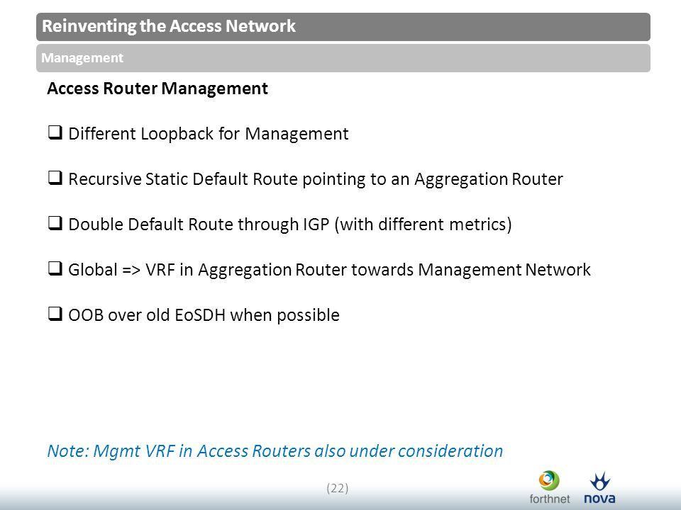 Reinventing the Access Network Management (22) Access Router Management  Different Loopback for Management  Recursive Static Default Route pointing to an Aggregation Router  Double Default Route through IGP (with different metrics)  Global => VRF in Aggregation Router towards Management Network  OOB over old EoSDH when possible Note: Mgmt VRF in Access Routers also under consideration