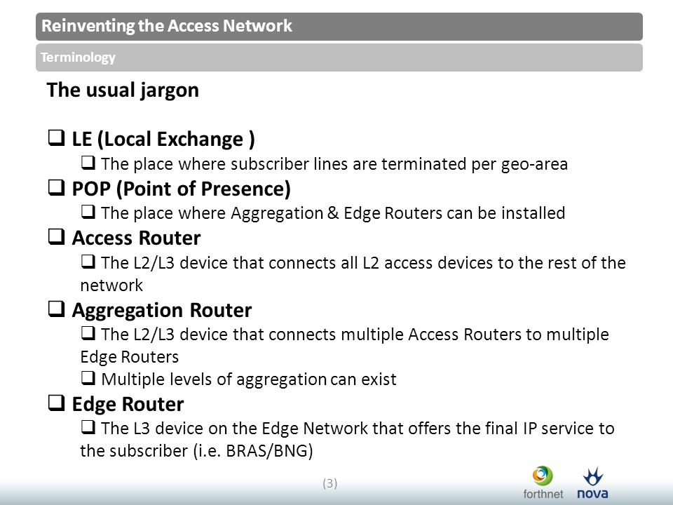Reinventing the Access Network Terminology (3)(3) The usual jargon  LE (Local Exchange )  The place where subscriber lines are terminated per geo-area  POP (Point of Presence)  The place where Aggregation & Edge Routers can be installed  Access Router  The L2/L3 device that connects all L2 access devices to the rest of the network  Aggregation Router  The L2/L3 device that connects multiple Access Routers to multiple Edge Routers  Multiple levels of aggregation can exist  Edge Router  The L3 device on the Edge Network that offers the final IP service to the subscriber (i.e.
